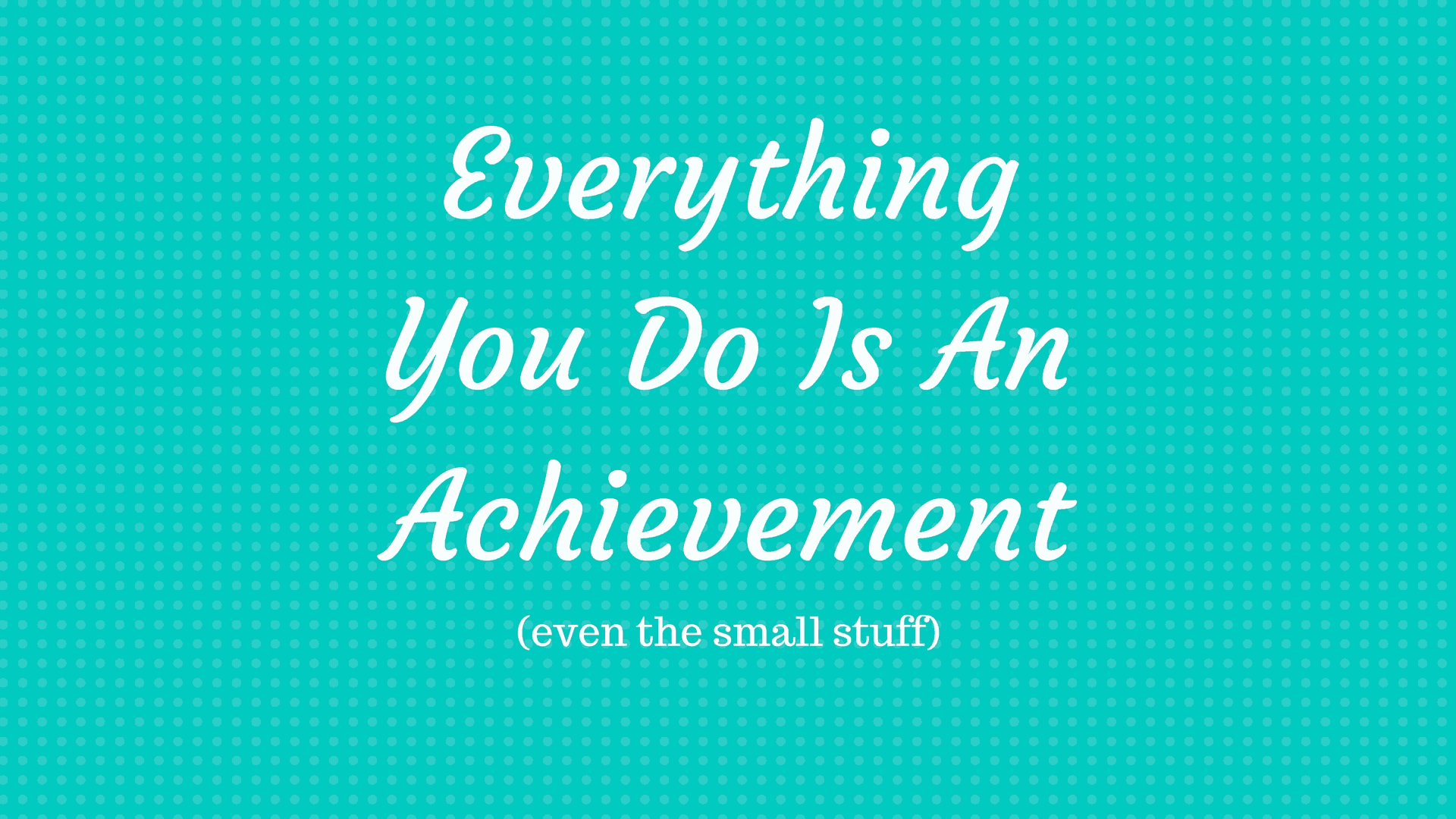Everything You Do Is An Achievement- IBD